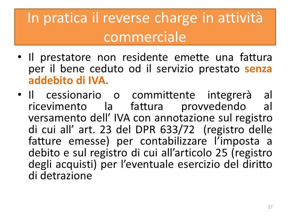 In pratica il reverse charge in attività commerciale Il prestatore non residente emette una fattura per il bene ceduto od il servizio prestato senza addebito di IVA.