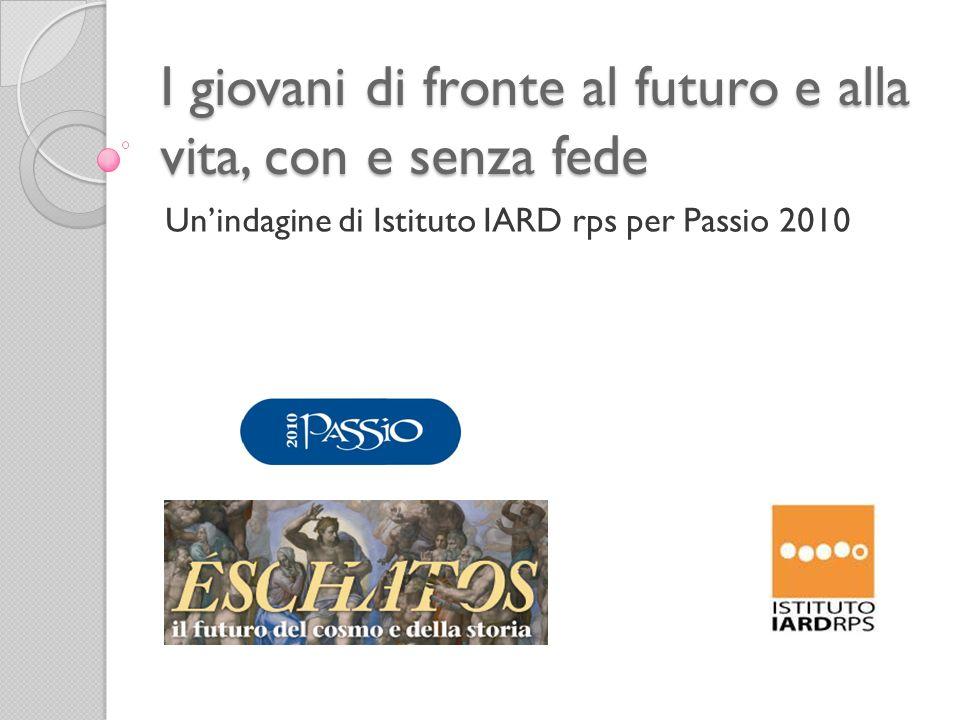 I giovani di fronte al futuro e alla vita, con e senza fede Unindagine di Istituto IARD rps per Passio 2010