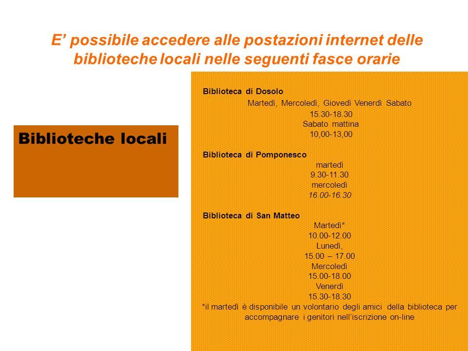 E possibile accedere alle postazioni internet delle biblioteche locali nelle seguenti fasce orarie Biblioteca di Dosolo Martedì, Mercoledì, Giovedì Venerdì Sabato 15.30-18.30 Sabato mattina 10,00-13,00 Biblioteca di Pomponesco martedì 9.30-11.30 mercoledì 16.00-16.30 Biblioteca di San Matteo Martedì* 10.00-12.00 Lunedì, 15.00 – 17.00 Mercoledì 15.00-18.00 Venerdì 15.30-18.30 *il martedì è disponibile un volontario degli amici della biblioteca per accompagnare i genitori nelliscrizione on-line Biblioteche locali