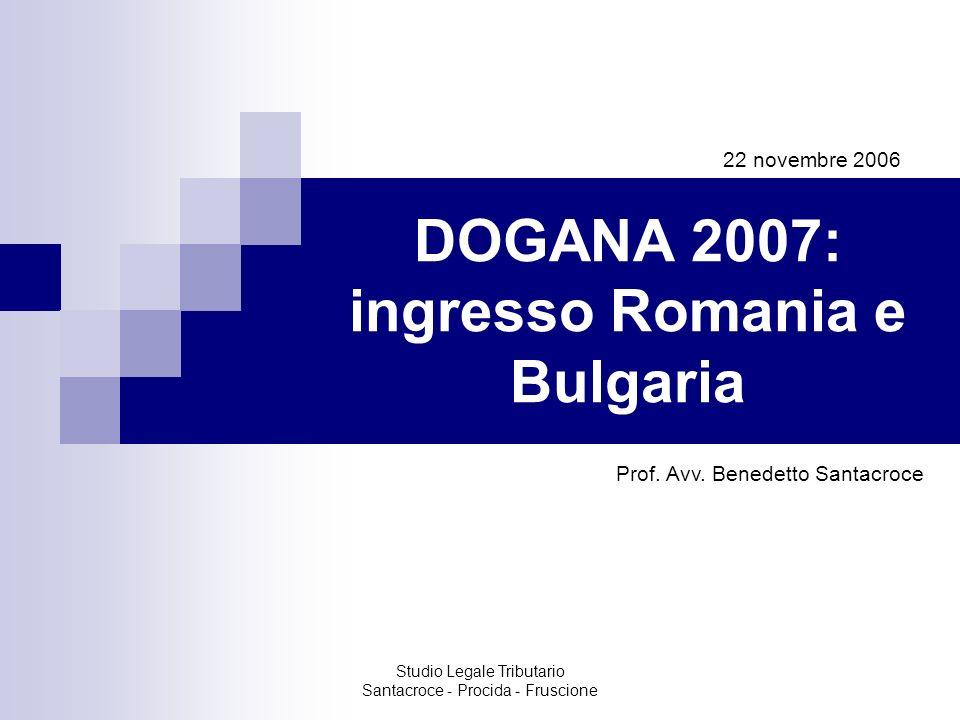 Studio Legale Tributario Santacroce - Procida - Fruscione DOGANA 2007: ingresso Romania e Bulgaria 22 novembre 2006 Prof. Avv. Benedetto Santacroce