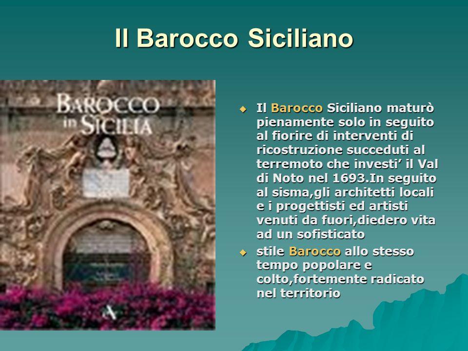 Il Barocco Siciliano Il Barocco Siciliano maturò pienamente solo in seguito al fiorire di interventi di ricostruzione succeduti al terremoto che inves