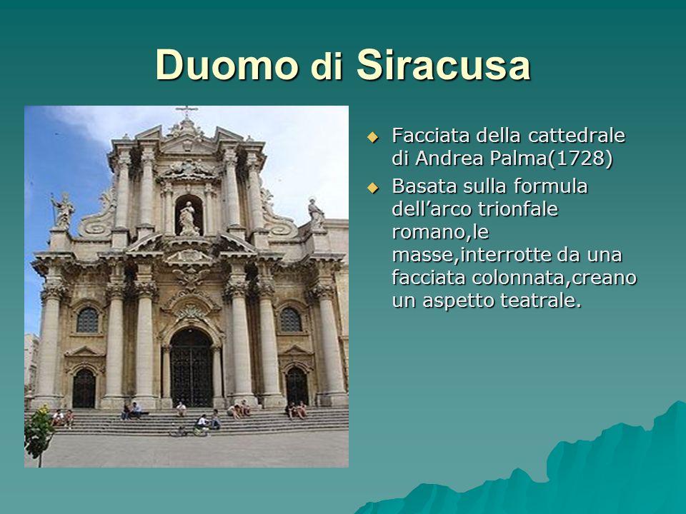 Duomo di Siracusa Facciata della cattedrale di Andrea Palma(1728) Basata sulla formula dellarco trionfale romano,le masse,interrotte da una facciata c
