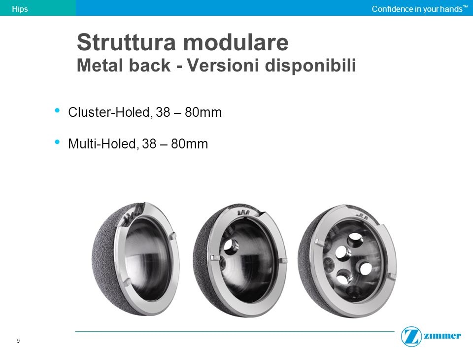9 HipsConfidence in your hands Struttura modulare Metal back - Versioni disponibili Cluster-Holed, 38 – 80mm Multi-Holed, 38 – 80mm