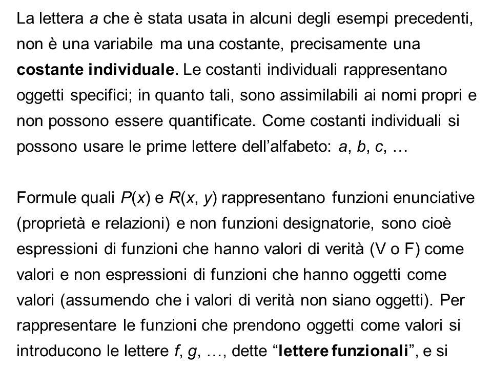La lettera a che è stata usata in alcuni degli esempi precedenti, non è una variabile ma una costante, precisamente una costante individuale. Le costa