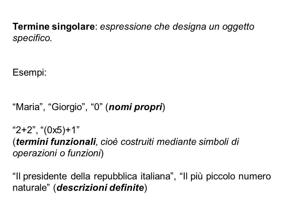 Termine singolare: espressione che designa un oggetto specifico. Esempi: Maria, Giorgio, 0 (nomi propri) 2+2, (0x5)+1 (termini funzionali, cioè costru