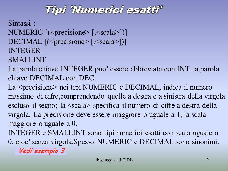 linguaggio sql: DDL11 La rappresentazione dei numerici approssimati avviene tramite le due componenti mantissa ed esponente: mEn e la sua rappresentazione; m*10 n è il suo valore.