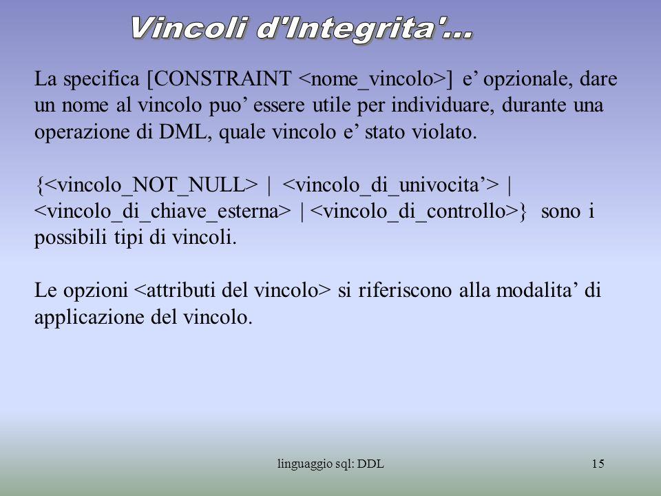 linguaggio sql: DDL16 Sintassi: ::= NOT NULL Tale vincolo stabilisce che la colonna NON puo contenere valori nulli: i valori della colonna sono obbligatori.