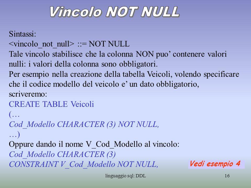 linguaggio sql: DDL17 Ci sono due vincoli di unicita: UNIQUE e PRIMARY KEY La sintassi e: ::= UNIQUE ::= PRIMARY KEY Ad esempio se volessimo specificare che i nomi dei modelli sono unici, scriveremo: CREATE TABLE Modelli (… Nome_Modello CHARACTER (30) UNIQUE, …) Il vincolo UNIQUE permette lesistenza di piu valori NULL della o delle colonne specificate.