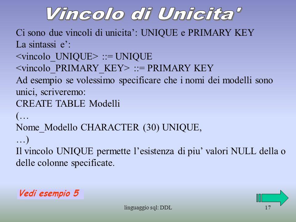 linguaggio sql: DDL18 PRIMARY KEY e invece una combinazione dei vincoli UNIQUE e NOT NULL e serve a specificare la chiave primaria in una tabella, essa e unica per ogni tabella.