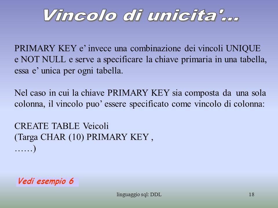 linguaggio sql: DDL19 Nel caso in cui la chiave PRIMARY KEY sia composta da piu colonne, il vincolo puo essere specificato solo come vincolo di tabella: CREATE TABLE Proprieta (Targa CHAR (10), Cod_Proprietario CHAR (5), … PRIMARY KEY (Targa, Cod_Proprietario), …) Vedi esempio 7