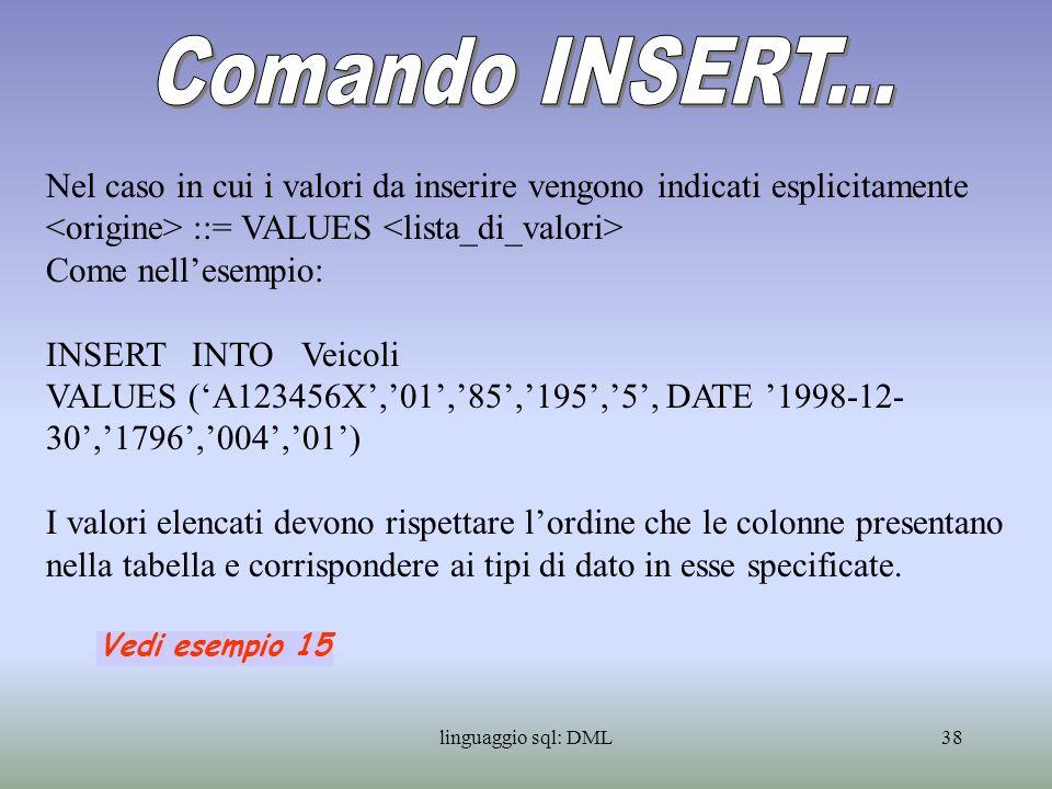 linguaggio sql: DML39 Nel caso in cui i valori da inserire sono contenuti in una tabella questa deve avere la stessa struttura della tabella di destinazione (ordine e domini delle colonne) Per inserire allora i dati contenuti in Veicoli1 nella tabella Veicoli la prima tabella deve avere la stessa struttura della seconda ed il coman- do sarà: INSERT INTO Veicoli SELECT * FROM Veicoli1 {WHERE Cilindrata not null} Tutte {solo quelle con cilindrata non nulla} le righe della tabella Veicoli1 vengono così aggiunte alla tabella Veicoli