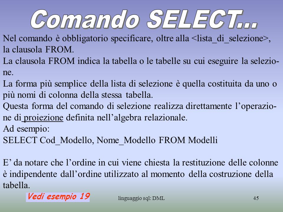 linguaggio sql: DML46 E possibile ridenominare le colonne della tabella risultante nel modo seguente: SELECT FROM Ad esempio: SELECT Cod_Modello Codice FROM Modelli Qualora sia necessario selezionare tutte le colonne di una tabella, è possibile realizzare ciò, attraverso la seguente forma: SELECT * FROM Ad esempio: SELECT * FROM Modelli Vedi esempio 20