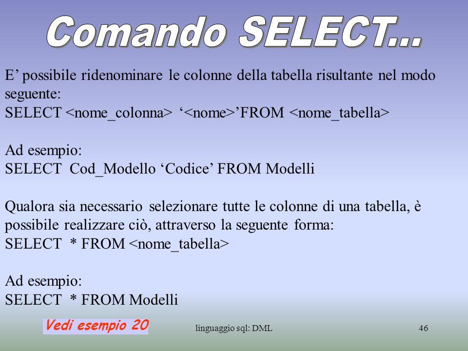 linguaggio sql: DML47 Col comando: SELECT Cod_Modello Modelli presenti FROM Veicoli si ottiene una tabella con tante righe quante sono le righe di Veicoli, alcune delle quali contengono lo stesso codice modello.