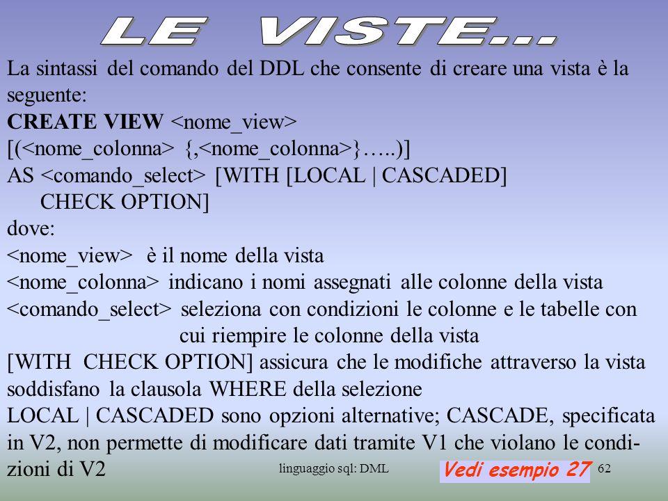 linguaggio sql: DML63 Il comando del DDL che elimina la definizione di una vista è il seguente: DROP VIEW {RESTRICT | CASCADE} le opzioni RESTRICT | CASCADE sono alternative: con RESTRICT la vista viene eliminata solo se non è riferita nella defi- nizione di altre viste: se la vista V1 è stata usata nella definizione della vista V2 il comando DROP VIEW V1 RESTRICT non ha effetti sul database con CASCADE invece oltre ad essere eliminata la vista V1 viene eliminata anche quella V2 che da essa dipende