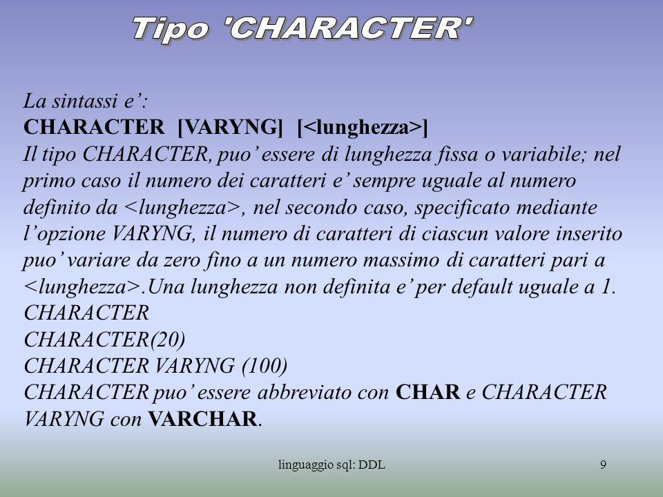 linguaggio sql: DDL10 Sintassi : NUMERIC [( [, ])] DECIMAL [( [, ])] INTEGER SMALLINT La parola chiave INTEGER puo essere abbreviata con INT, la parola chiave DECIMAL con DEC.