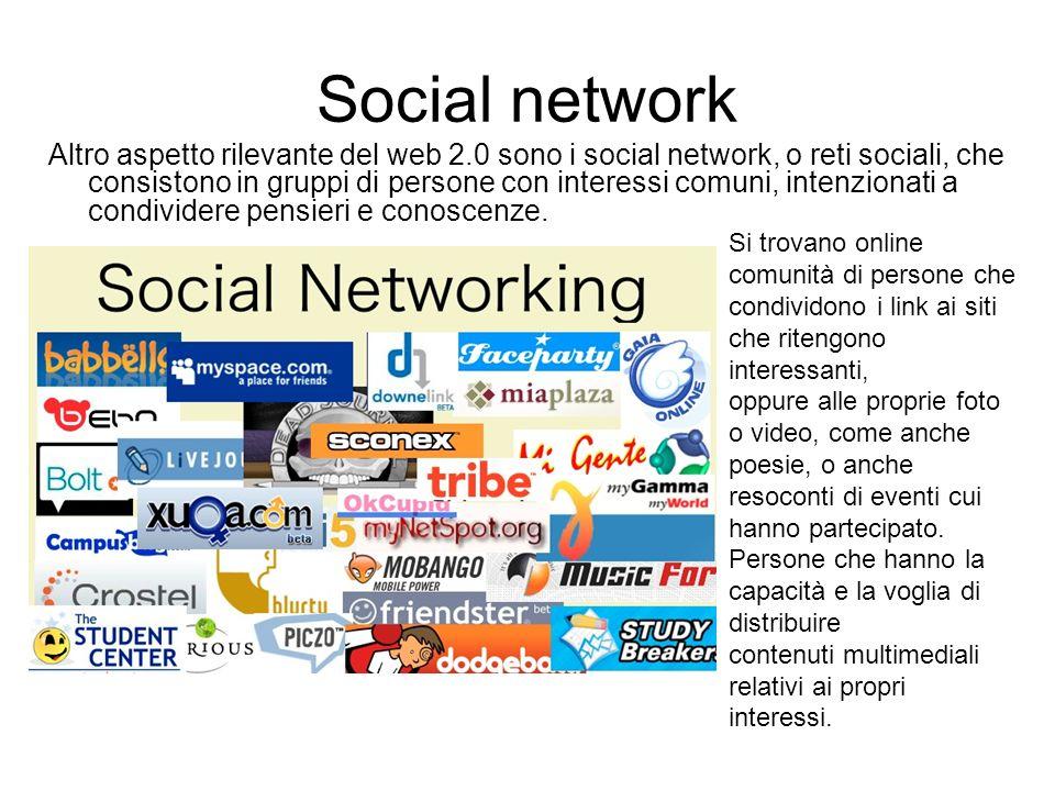 Social network Altro aspetto rilevante del web 2.0 sono i social network, o reti sociali, che consistono in gruppi di persone con interessi comuni, intenzionati a condividere pensieri e conoscenze.