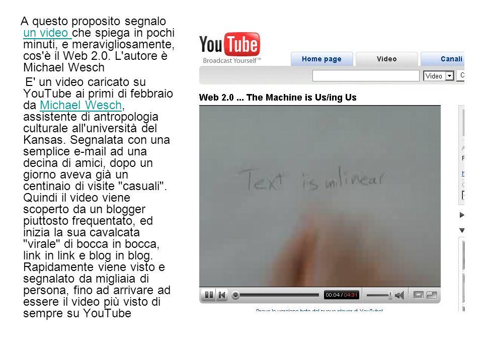 A questo proposito segnalo un video che spiega in pochi minuti, e meravigliosamente, cos'è il Web 2.0. L'autore è Michael Wesch un video E' un video c