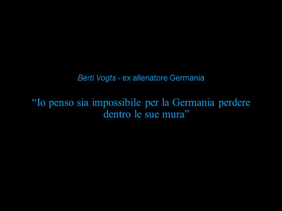 Io penso sia impossibile per la Germania perdere dentro le sue mura Berti Vogts - ex allenatore Germania