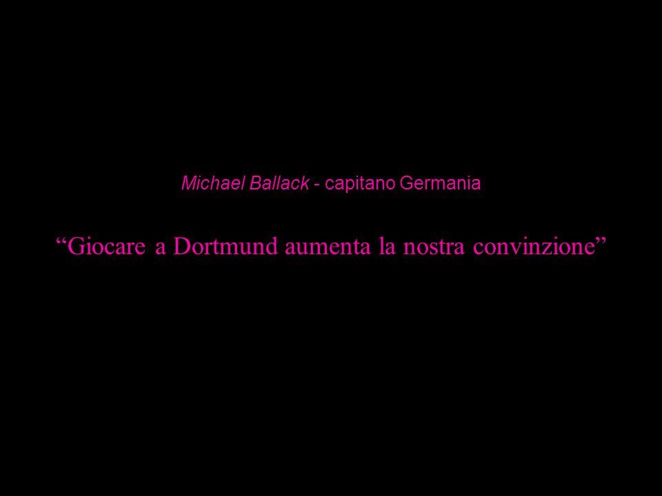 Giocare a Dortmund aumenta la nostra convinzione Michael Ballack - capitano Germania