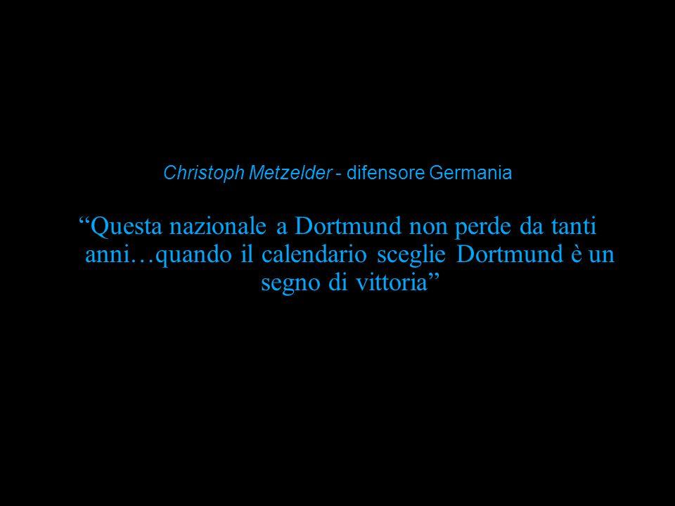 Questa nazionale a Dortmund non perde da tanti anni…quando il calendario sceglie Dortmund è un segno di vittoria Christoph Metzelder - difensore Germa