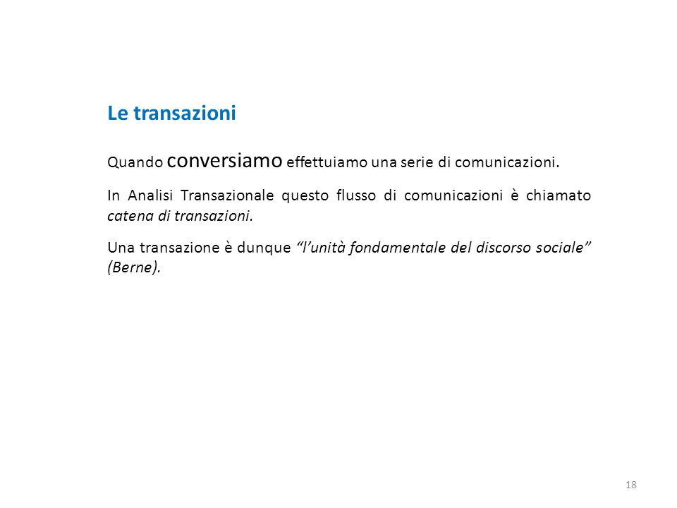 Le transazioni Quando conversiamo effettuiamo una serie di comunicazioni. In Analisi Transazionale questo flusso di comunicazioni è chiamato catena di