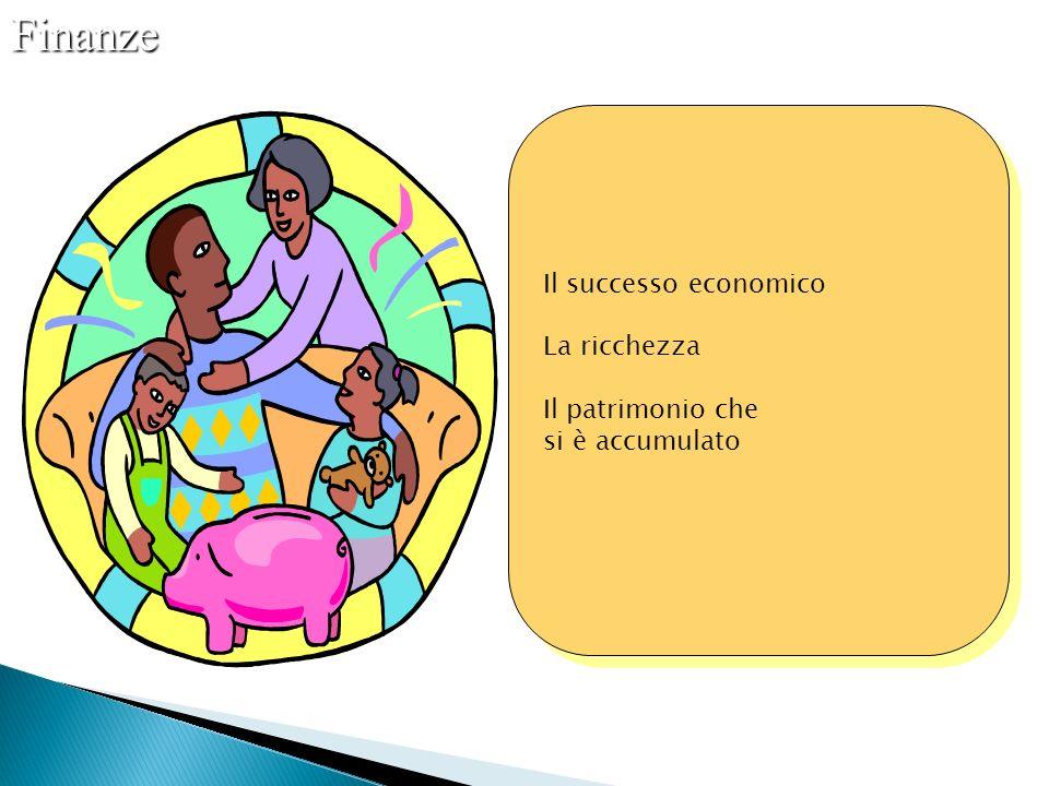 Il successo economico La ricchezza Il patrimonio che si è accumulato Il successo economico La ricchezza Il patrimonio che si è accumulatoFinanze