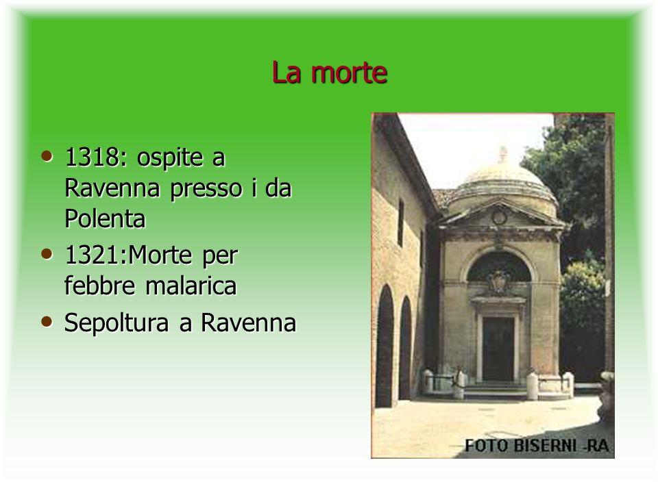 La morte 1318: ospite a Ravenna presso i da Polenta 1318: ospite a Ravenna presso i da Polenta 1321:Morte per febbre malarica 1321:Morte per febbre ma
