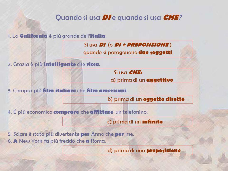 Quando si usa DI e quando si usa CHE ? 1. La California è più grande dell Italia. Si usa DI (o DI + PREPOSIZIONE ) quando si paragonano due soggetti 2