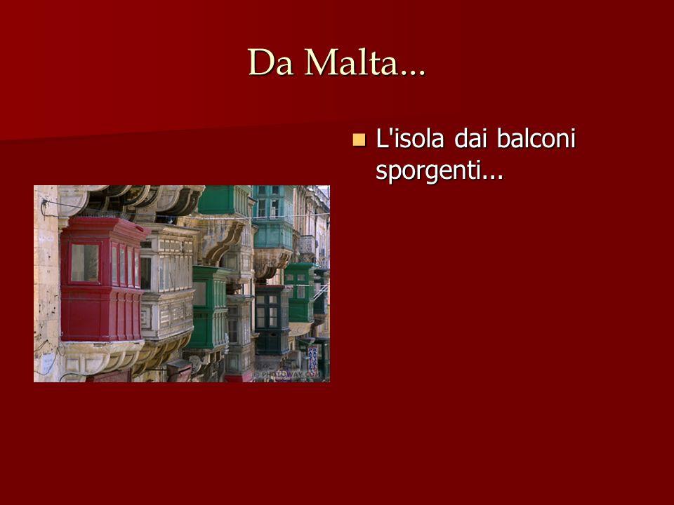 Da Malta... L isola dai balconi sporgenti... L isola dai balconi sporgenti...