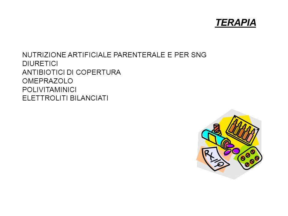 TERAPIA NUTRIZIONE ARTIFICIALE PARENTERALE E PER SNG DIURETICI ANTIBIOTICI DI COPERTURA OMEPRAZOLO POLIVITAMINICI ELETTROLITI BILANCIATI