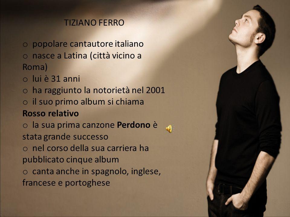 TIZIANO FERRO o popolare cantautore italiano o nasce a Latina (città vicino a Roma) o lui è 31 anni o ha raggiunto la notorietà nel 2001 o il suo prim