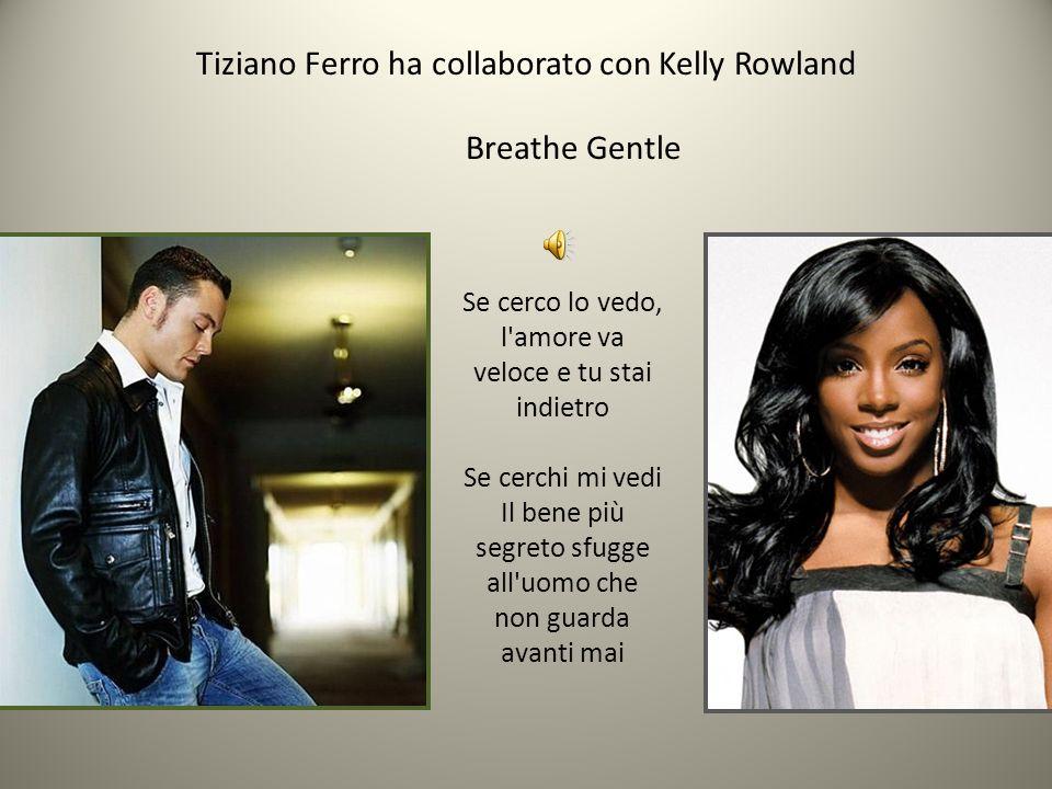 Tiziano Ferro ha collaborato con Kelly Rowland Breathe Gentle Se cerco lo vedo, l'amore va veloce e tu stai indietro Se cerchi mi vedi Il bene più seg