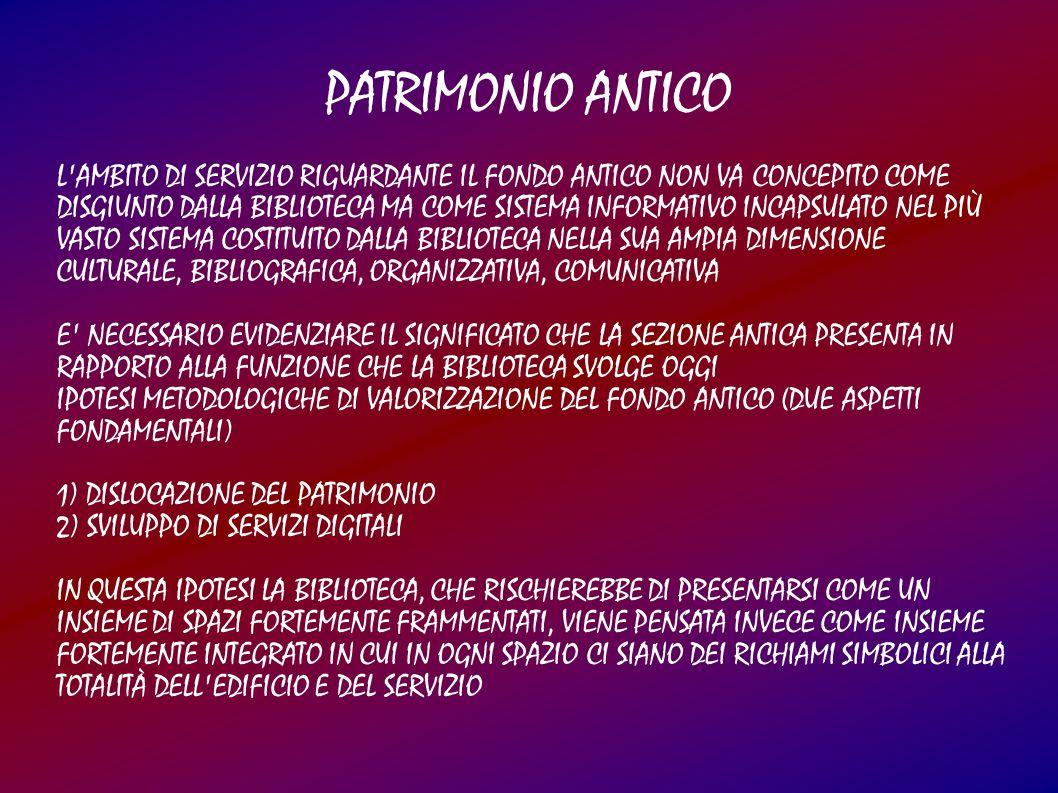 PATRIMONIO ANTICO L AMBITO DI SERVIZIO RIGUARDANTE IL FONDO ANTICO NON VA CONCEPITO COME DISGIUNTO DALLA BIBLIOTECA MA COME SISTEMA INFORMATIVO INCAPSULATO NEL PIÙ VASTO SISTEMA COSTITUITO DALLA BIBLIOTECA NELLA SUA AMPIA DIMENSIONE CULTURALE, BIBLIOGRAFICA, ORGANIZZATIVA, COMUNICATIVA E NECESSARIO EVIDENZIARE IL SIGNIFICATO CHE LA SEZIONE ANTICA PRESENTA IN RAPPORTO ALLA FUNZIONE CHE LA BIBLIOTECA SVOLGE OGGI IPOTESI METODOLOGICHE DI VALORIZZAZIONE DEL FONDO ANTICO (DUE ASPETTI FONDAMENTALI) 1) DISLOCAZIONE DEL PATRIMONIO 2) SVILUPPO DI SERVIZI DIGITALI IN QUESTA IPOTESI LA BIBLIOTECA, CHE RISCHIEREBBE DI PRESENTARSI COME UN INSIEME DI SPAZI FORTEMENTE FRAMMENTATI, VIENE PENSATA INVECE COME INSIEME FORTEMENTE INTEGRATO IN CUI IN OGNI SPAZIO CI SIANO DEI RICHIAMI SIMBOLICI ALLA TOTALITÀ DELL EDIFICIO E DEL SERVIZIO