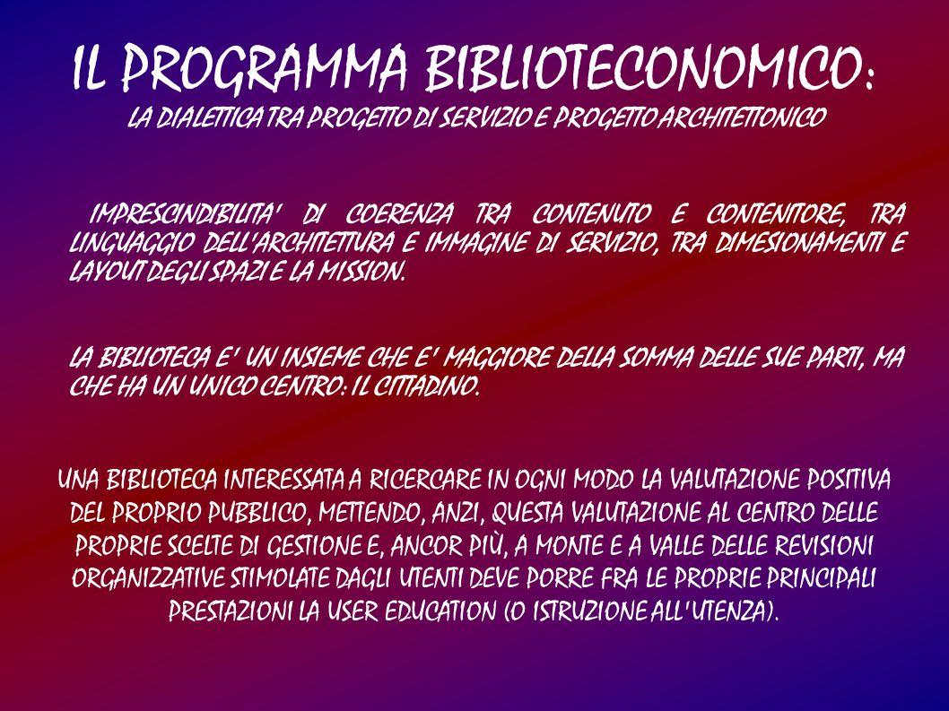 IL PROGRAMMA BIBLIOTECONOMICO: LA DIALETTICA TRA PROGETTO DI SERVIZIO E PROGETTO ARCHITETTONICO IMPRESCINDIBILITA DI COERENZA TRA CONTENUTO E CONTENITORE, TRA LINGUAGGIO DELL ARCHITETTURA E IMMAGINE DI SERVIZIO, TRA DIMESIONAMENTI E LAYOUT DEGLI SPAZI E LA MISSION.