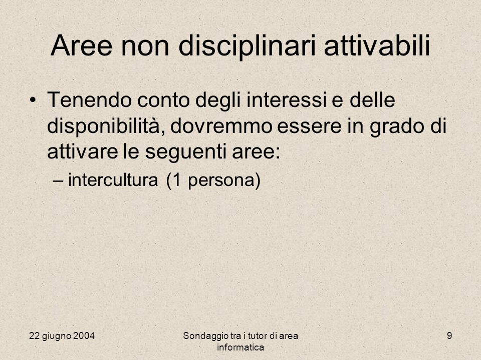 22 giugno 2004Sondaggio tra i tutor di area informatica 9 Aree non disciplinari attivabili Tenendo conto degli interessi e delle disponibilità, dovremmo essere in grado di attivare le seguenti aree: –intercultura (1 persona)