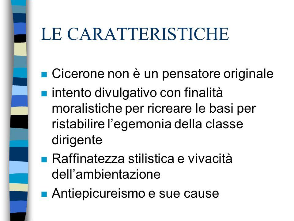 LE CARATTERISTICHE n Cicerone non è un pensatore originale n intento divulgativo con finalità moralistiche per ricreare le basi per ristabilire legemonia della classe dirigente n Raffinatezza stilistica e vivacità dellambientazione n Antiepicureismo e sue cause