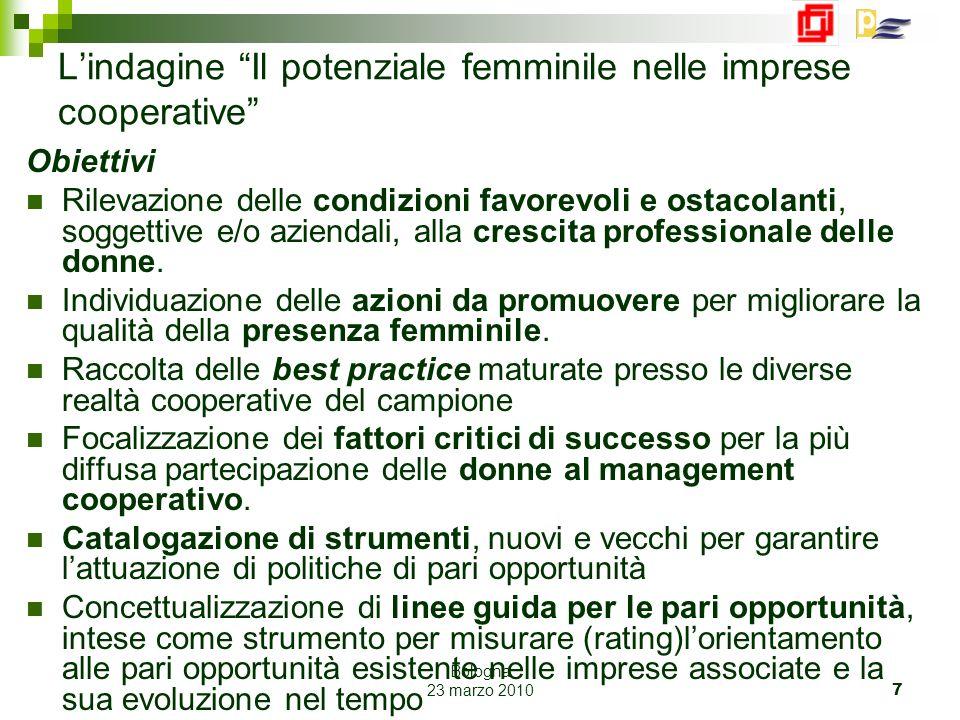 Bologna 23 marzo 2010 7 Lindagine Il potenziale femminile nelle imprese cooperative Obiettivi Rilevazione delle condizioni favorevoli e ostacolanti, soggettive e/o aziendali, alla crescita professionale delle donne.