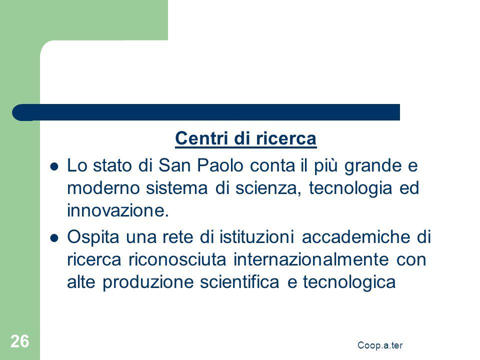 Coop.a.ter 26 Centri di ricerca Lo stato di San Paolo conta il più grande e moderno sistema di scienza, tecnologia ed innovazione. Ospita una rete di