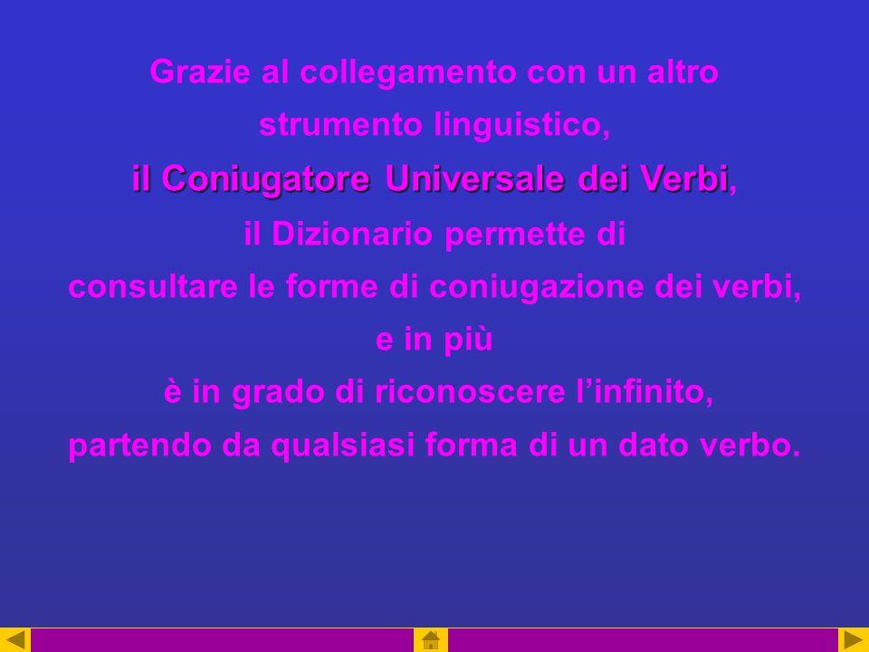 il Coniugatore Universale dei Verbi Grazie al collegamento con un altro strumento linguistico, il Coniugatore Universale dei Verbi, il Dizionario permette di consultare le forme di coniugazione dei verbi, e in più è in grado di riconoscere linfinito, partendo da qualsiasi forma di un dato verbo.