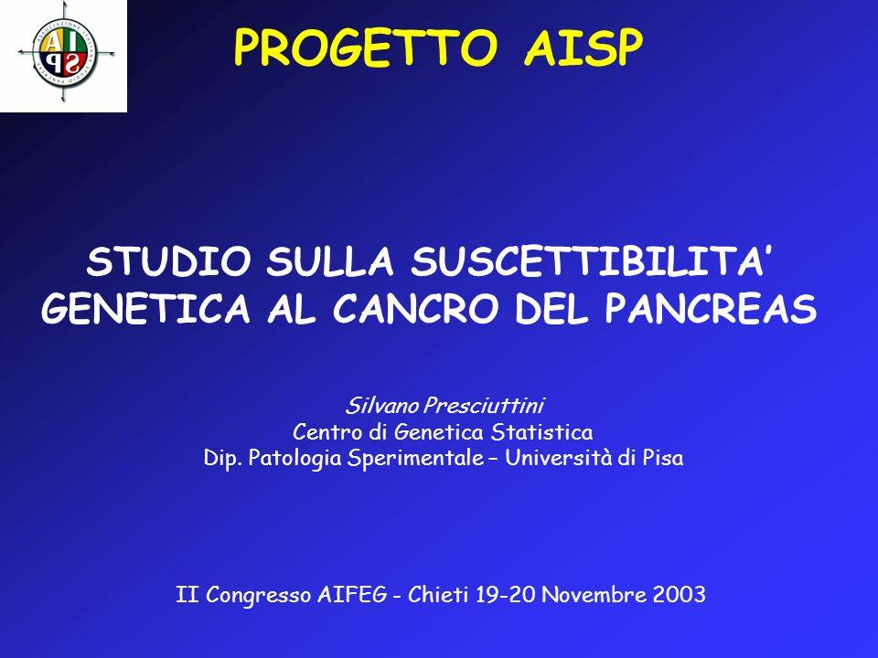 PROGETTO AISP STUDIO SULLA SUSCETTIBILITA GENETICA AL CANCRO DEL PANCREAS Silvano Presciuttini Centro di Genetica Statistica Dip. Patologia Sperimenta