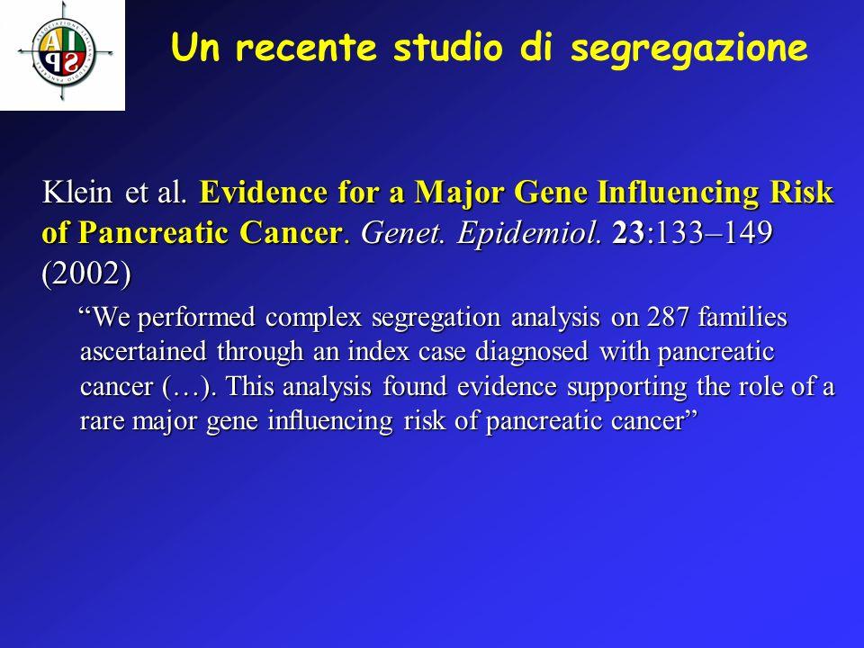 Un recente studio di segregazione Klein et al. Evidence for a Major Gene Influencing Risk of Pancreatic Cancer. Genet. Epidemiol. 23:133–149 (2002) We