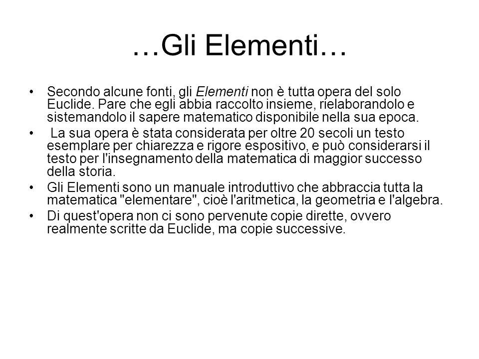 …Gli Elementi… Secondo alcune fonti, gli Elementi non è tutta opera del solo Euclide. Pare che egli abbia raccolto insieme, rielaborandolo e sistemand