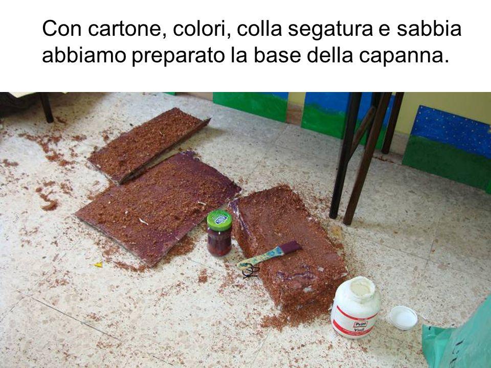 Con cartone, colori, colla segatura e sabbia abbiamo preparato la base della capanna.