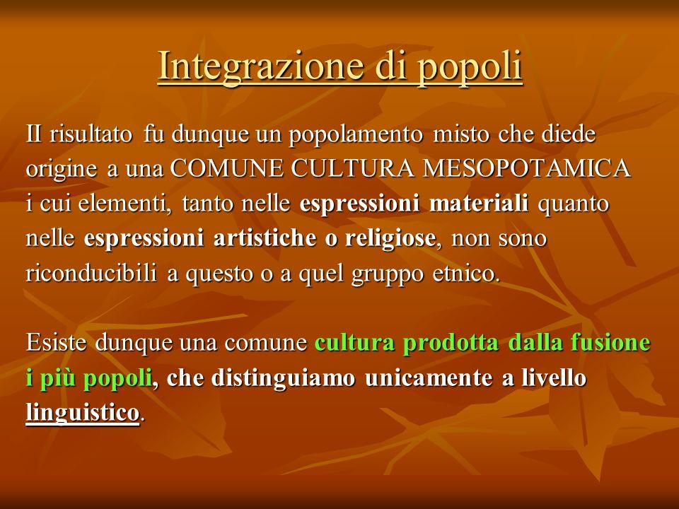 Integrazione di popoli II risultato fu dunque un popolamento misto che diede origine a una COMUNE CULTURA MESOPOTAMICA i cui elementi, tanto nelle esp