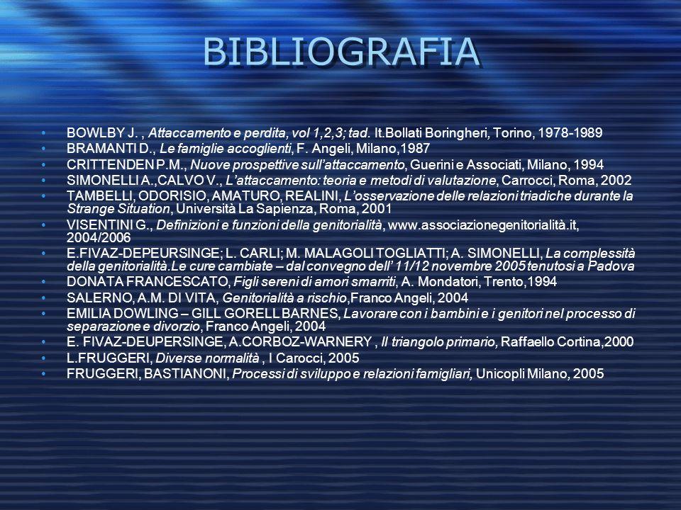BIBLIOGRAFIA BOWLBY J., Attaccamento e perdita, vol 1,2,3; tad. It.Bollati Boringheri, Torino, 1978-1989 BRAMANTI D., Le famiglie accoglienti, F. Ange