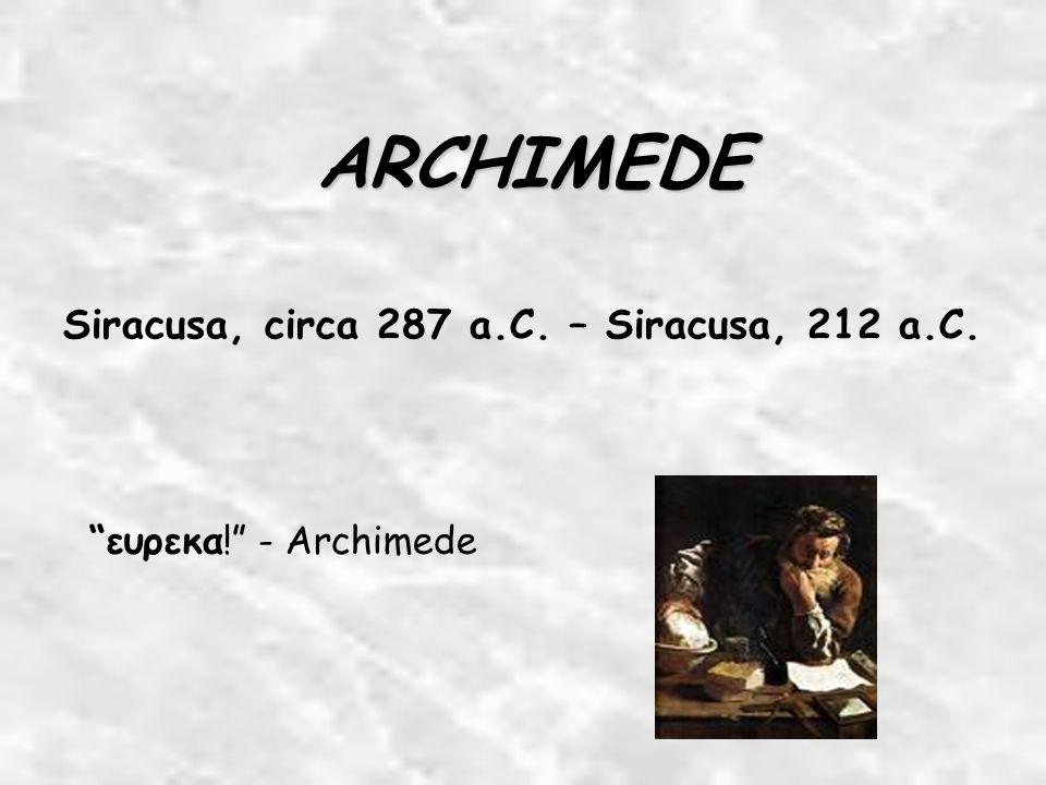 ARCHIMEDE Siracusa, circa 287 a.C. – Siracusa, 212 a.C. ευρεκα! - Archimede