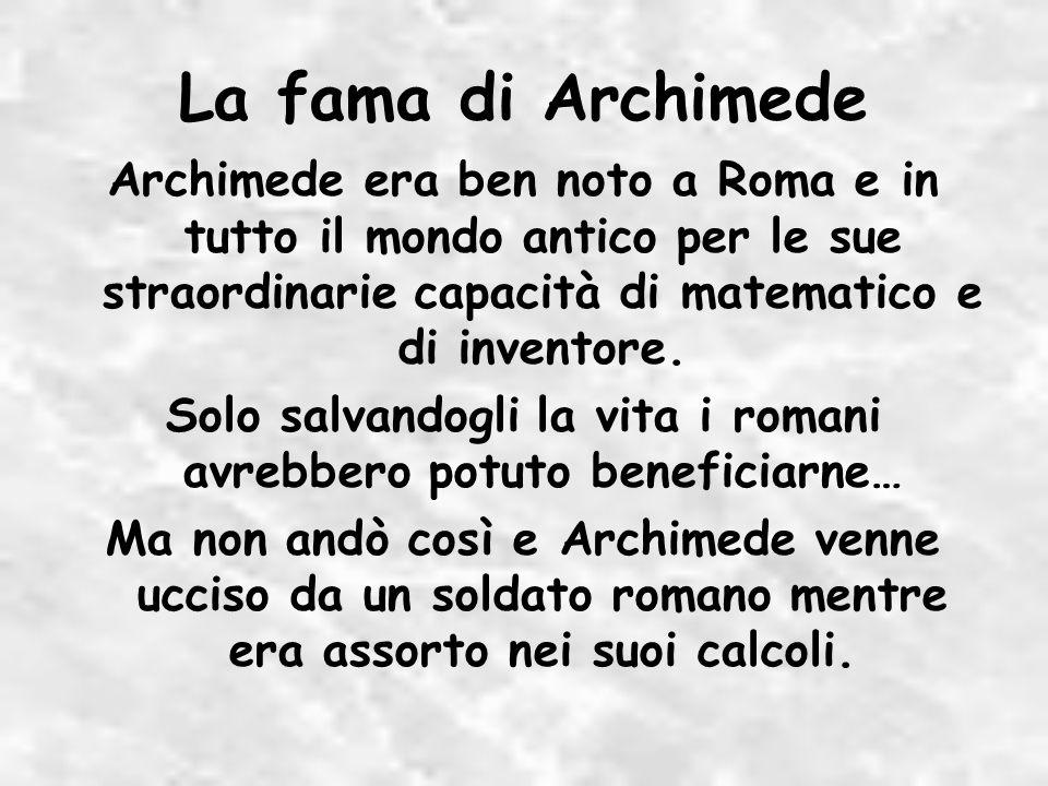 La fama di Archimede Archimede era ben noto a Roma e in tutto il mondo antico per le sue straordinarie capacità di matematico e di inventore.