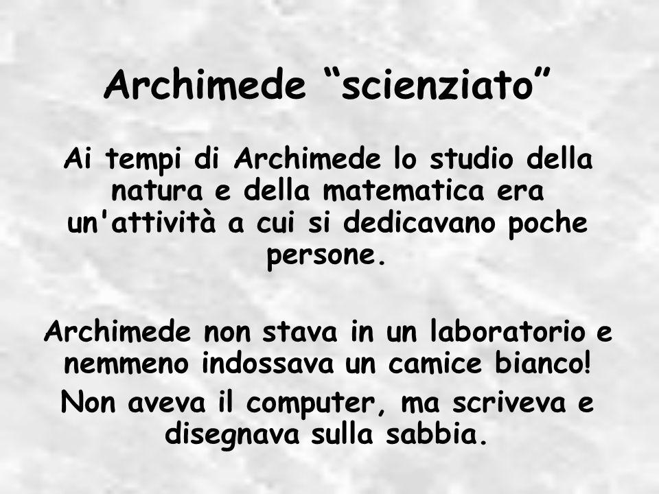 Ai tempi di Archimede lo studio della natura e della matematica era un attività a cui si dedicavano poche persone.