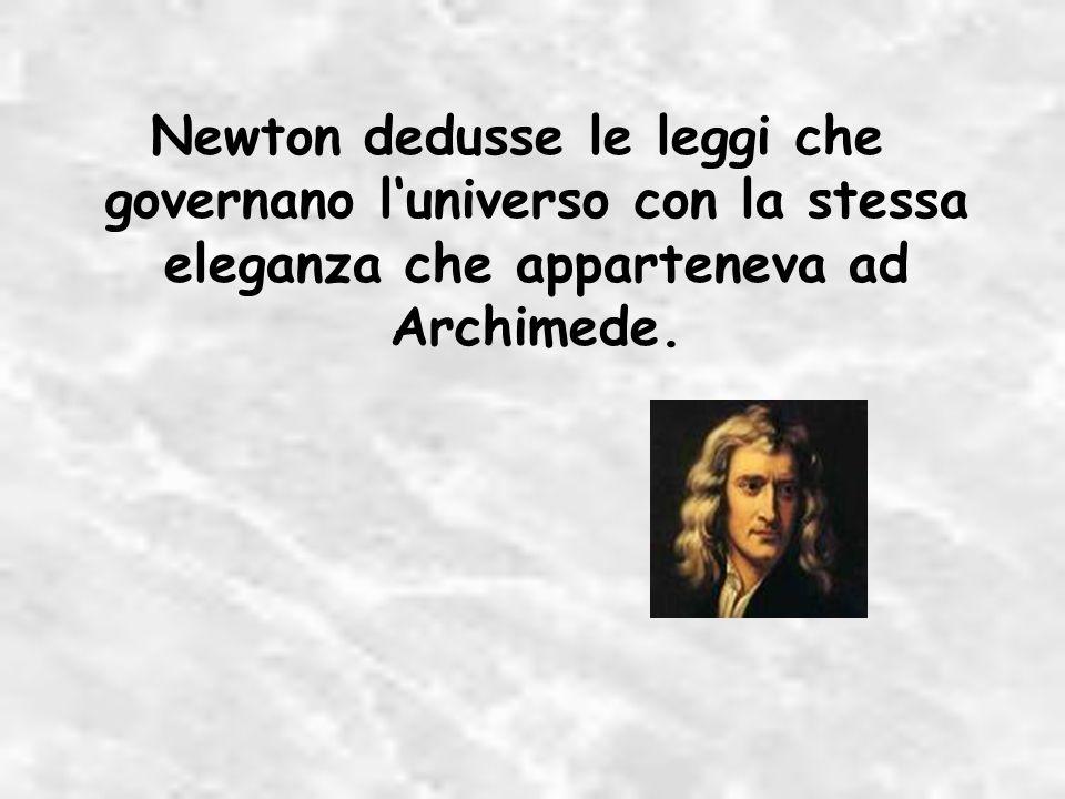 Newton dedusse le leggi che governano luniverso con la stessa eleganza che apparteneva ad Archimede.