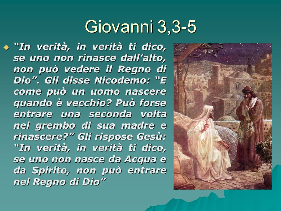 Giovanni 3,3-5 In verità, in verità ti dico, se uno non rinasce dallalto, non può vedere il Regno di Dio.